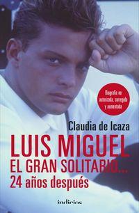 Luis Miguel, El Gran Solitario. .. 24 Años Despues - Biografia No Autorizada, Corregida Y Aumentada - Claudia De Icaza