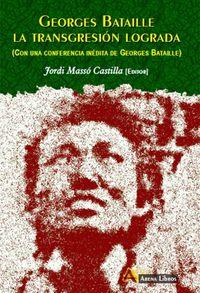 GEORGES BATAILLE - LA TRANSGRESION LOGRADA - (CON UNA CONFERENCIA INEDITA DE GEORGES BATAILLE)