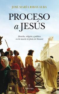 PROCESO A JESUS - DERECHO, RELIGION Y POLITICA EN LA MUERTE DE JESUS DE NAZARET