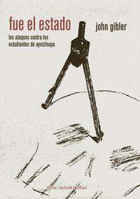 fue el estado - los ataques contra los normalistas de ayotzinapa (una historia oral de la infamia) - John Gibler