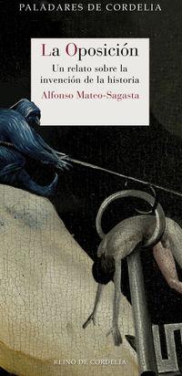 Oposicion, La - Un Relato Sobre La Invencion De La Historia - Alfonso Mateo-Sagasta