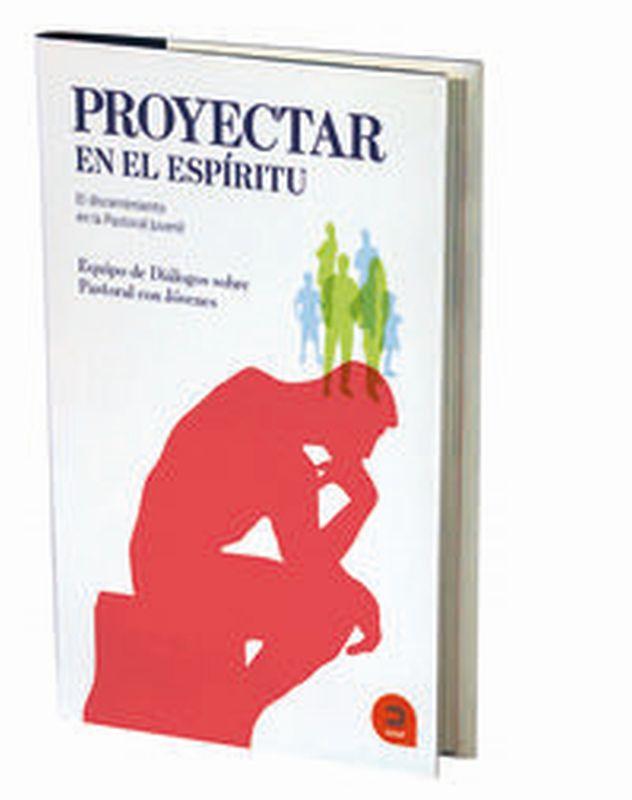 PROYECTAR EN EL ESPIRITU - EL DISCERNIMIENTO EN LA PASTORAL JUVENIL