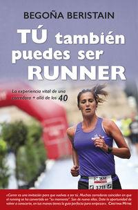 Tu Tambien Puedes Ser Runner - La Experiencia Vital De Una Corredora + Alla De Los 40 - Begoña Beristain Garcia