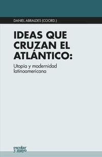 Ideas Que Cruzan El Atlantico - Utopia Y Modernidad Latinoamericana - Daniel Abraldes