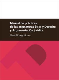 Manual De Practicas De Las Asignaturas Etica Y Derecho Y Argumentacion Juridica - Maria Elosegui Itxaso
