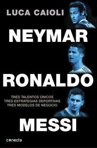 Neymar, Ronaldo, Messi - Tres Talentos Unicos, Tres Estrategias Deportivas, Tres Modelos De Negocio - Luca Caioli