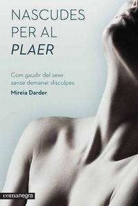 Nascudes Per Al Plaer - Com Gaudir Del Sexe Sense Demanar Disculpes - Mireia Darder