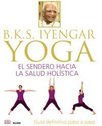 B. K. S. IYENGAR YOGA - EL SENDERO HACIA LA SALUD HOLISTICA