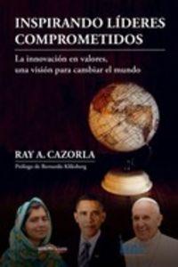 Inspirando Lideres Comprometidos - La Innovacion En Valores, Una Vision Para Cambiar El Mundo - Ray A. Cazorla