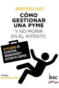 COMO GESTIONAR UNA PYME Y NO MORIR EN EL INTENTO - 50 PILDORAS DE ESTRATEGIA, ORGANIZACION Y GESTION DE EQUIPOS