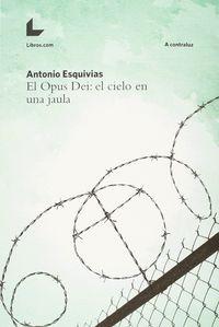 Opus Dei, El - El Cielo En Una Jaula - Antonio Esquivias