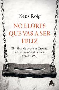NO LLORES QUE VAS A SER FELIZ - EL TRAFICO DE BEBES EN ESPAÑA: DE LA REPRESION AL NEGOCIO (1936-1996)