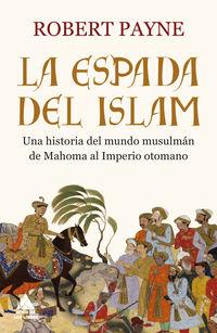 ESPADA DEL ISLAM, LA - UNA HISTORIA DEL MUNDO MUSULMAN DE MAHOMA AL IMPERIO OTOMANO