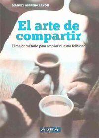 Arte De Compartir, El - El Mejor Metodo Para Ampliar Nuestra Felicidad - Manuel Arduino Pavon