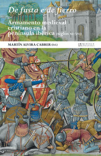 DE FUSTA E DE FIERRO - ARMAMENTO MEDIEVAL CRISTIANO EN LA PENINSULA IBERICA (SIGLOS XI-XVI)