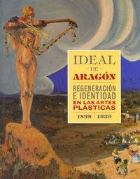 Ideal De Aragon - Regeneracion E Identidad En Las Artes Plasticas (1898-1939) - Aa. Vv.