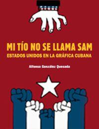 Mi Tio No Se Llama Sam - Estados Unidos En La Grafica Cubana - Alfonso Gonzalez Quesada