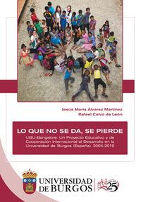 LO QUE NO SE DA, SE PIERDE - UBU-BANGALORE: UN PROYECTO EDUCATIVO Y DE COOPERACION INTERNACIONAL AL DESARROLLO EN LA UNIVERSIDAD DE BURGOS (ESPAÑA) (2004-2019)
