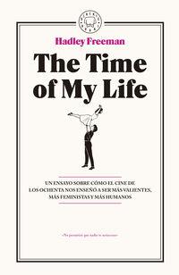 Time Of My Life, The - Un Ensayo Sobre Como El Cine De Los Ochenta Nos Enseño A Ser Mas Valientes, Mas Feministas Y Mas Humanos - Hadley Freeman