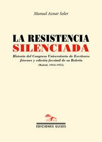 LA RESISTENCIA SILENCIADA - HISTORIA DEL CONGRESO UNIVERSITARIO DE ESCRITORES JOVENES Y EDICION FACSIMIL DE SU BOLETIN (MADRID, 1954-1955)