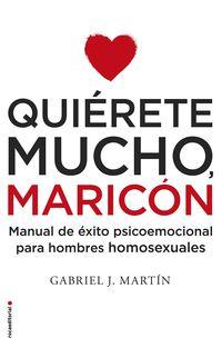 Quierete Mucho, Maricon - Manual De Exito Psicoemocional Para Hombres Homosexuales - Gabriel J. Martin