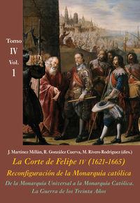 DE LA MONARQUIA UNIVERSAL A LA MONARQUIA CATOLICA. LA GUERRA DE LOS TREINTA AÑOS (VOL. 1) - LA CORTE DE FELIPE IV (1621-1665) . RECONFIGURACION DE LA MONARQUIA CATOLICA - TOMO IV: LOS REINOS Y LA POLITICA INTERNACIONAL