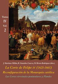CORTES VIRREINALES PENINSULARES Y FLANDES, LAS (VOL. 2) - LA CORTE DE FELIPE IV (1621-1665) . RECONFIGURACION DE LA MONARQUIA CATOLICA - TOMO IV: LOS REINOS Y LA POLITICA INTERNACIONAL