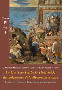 CORTES VIRREINALES Y GOBERNACIONES AMERICANAS (VOL. 4) - LA CORTE DE FELIPE IV (1621-1665) . RECONFIGURACION DE LA MONARQUIA CATOLICA - TOMO IV: LOS REINOS Y LA POLITICA INTERNACIONAL