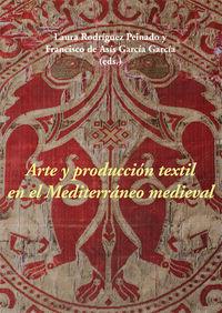 Arte Y Produccion Textil En El Mediterraneo Medieval - Laura Rodriguez Peinado (ed. ) / F. A. Garcia Garcia (ed. )