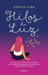 Hilos De Luz - La Guia Definitiva Para Limpiar Los Cordones Energeticos Invisibles Que Bloquean Tu Vida - Denise Linn