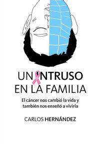 Intruso En La Familia, Un - Como El Cancer Nos Cambio La Vida Y Tambien Bnos Enseño A Vivirla - Carlos Hernandez