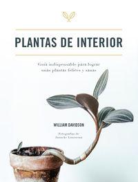 PLANTAS DE INTERIOR - GUIA INDISPENSABLE PARA LOGRAR UNAS PLANTAS FELICES Y SANAS