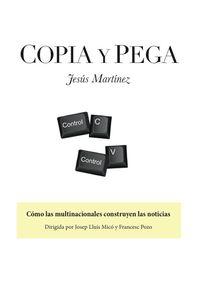 Copia Y Pega - Como Las Multinacionales Construyen Las Noticias - Jesus Martinez Fernandez
