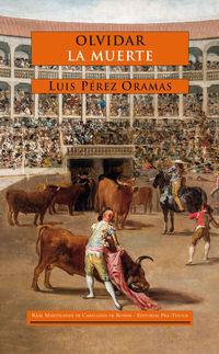 Olvidar La Muerte - Pensamiento Del Toreo Desde America - Luis Perez Oramas