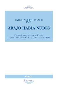 Abajo Habia Nubes (premio Internacional De Poesia Miguel Hernandez-Comunicad Valenciana 2020) - Carlos Alberto Palacio Pala