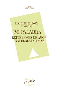 mi palabra - reflexiones de amor, naturaleza y mar - Lourdes Muñoz Martin