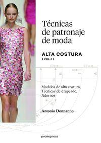 TECNICAS DE PATRONAJE DE MODA - ALTA COSTURA VOL.1 - MODELOS DE ALTA COSTURA, TECNICAS DE DRAPEADO, ADORNOS