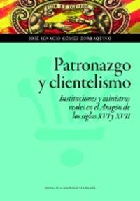 PATRONAZGO Y CLIENTELISMO - INSTITUCIONES Y MINISTROS REALES EN EL ARAGON DE LOS SIGLOS XVI Y XVII