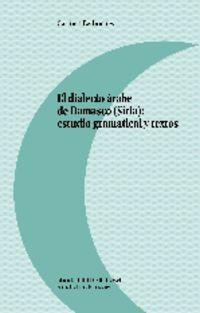 DIALECTO ARABE DE DAMASCO (SIRIA) , EL - ESTUDIO GRAMATICAL Y TEXTOS
