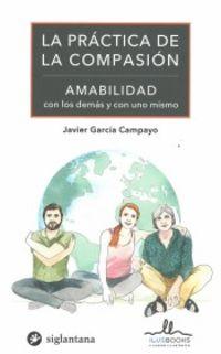 Practica De La Compasion, La - Amabilidad Con Los Demas Y Con Uno Mismo - Javier Garcia Campayo