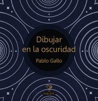 Dibujar En La Oscuridad - Pablo Gallo