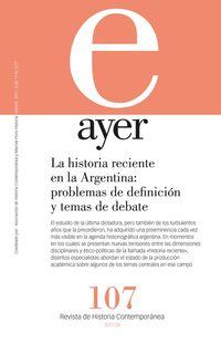 REVISTA AYER 107 - LA HISTORIA RECIENTE EN LA ARGENTINA - PROBLEMAS DE DEFINICION Y TEMAS DE DEBATE
