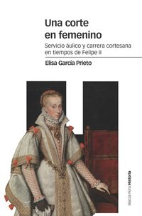 CORTE EN FEMENINO, UNA - SERVICIO AULICO Y CARRERA CORTESANA EN TIEMPOS DE FELIPE II