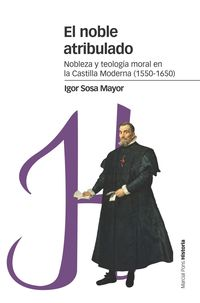NOBLE ATRIBULADO, EL - NOBLEZA Y TEOLOGIA MORAL EN LA CASTILLA MODERNA (1550-1650)