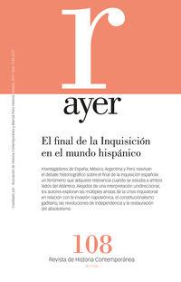 REVISTA AYER 108 - EL FINAL DE LA INQUISICION EN EL MUNDO HISPANICO: PARALELISMOS, DISCREPANCIAS, CONVERGENCIAS