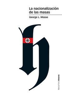 Nacionalizacion De Las Masas, La - Simbolismo Politico Y Movimientos De Masas En Alemania Desde Las Guerras Napoleonicas Al Tercer Reich - George L. Mosse