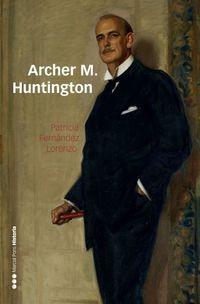 Archer M. Huntington - El Fundador De La Hispanic Society Of America En España - Patricia Fernandez Lorenzo