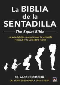 BIBLIA DE LA SENTADILLA, LA - THE SQUAT BIBLE - LA GUIA DEFINITIVA PARA DOMINAR LA SENTADILLA Y DESCUBRIR TU VERDADERA FUERZA