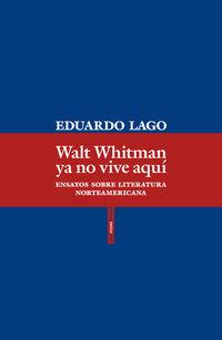 Walt Whitman Ya No Vive Aqui - Ensayos Sobre Literatura Norteamericana - Eduardo Lago