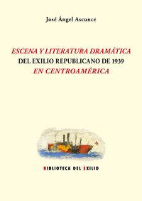 Escena Y Literatura Dramatica Del Exilio Republicano De 1939 - Jose Angel Ascunce